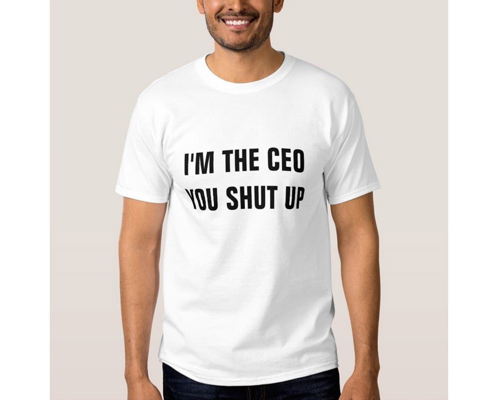 I am the CEO T-shirt You shut up, thanks!